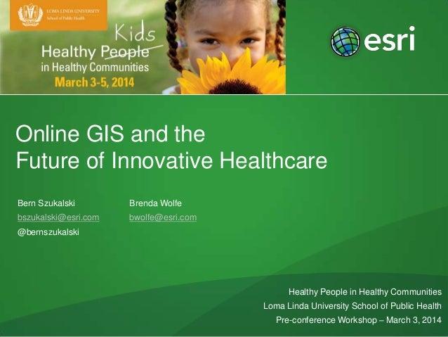 Online GIS and the Future of Innovative Healthcare Bern Szukalski  Brenda Wolfe  bszukalski@esri.com  bwolfe@esri.com  @be...