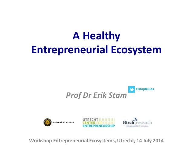 A Healthy Entrepreneurial Ecosystem Workshop Entrepreneurial Ecosystems, Utrecht, 14 July 2014 Prof Dr Erik Stam