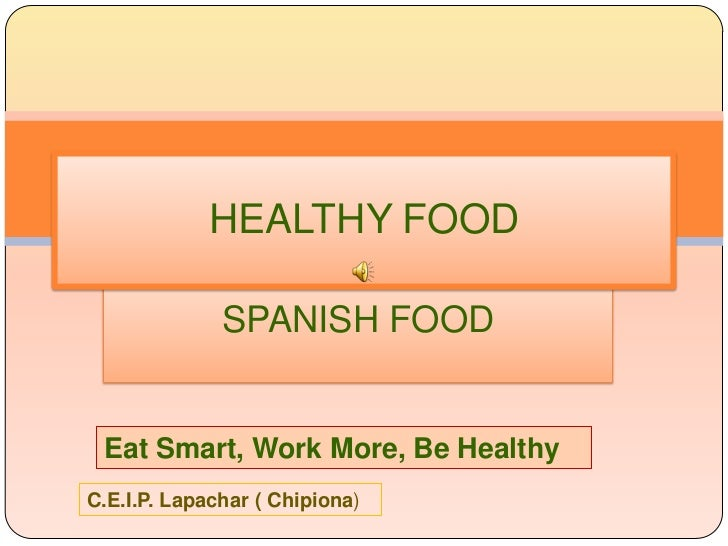 HEALTHY FOOD              SPANISH FOOD Eat Smart, Work More, Be HealthyC.E.I.P. Lapachar ( Chipiona)