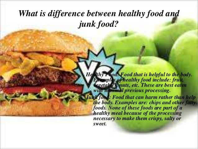 junk food vs healthy food Whole foods provide a variety of benefits, most notably substantially better nutrition, when compared to junk foods a common misconception is that healthy food is more expensive than junk food however, research shows that healthy foods can actually be cheaper options than junk foods the single .