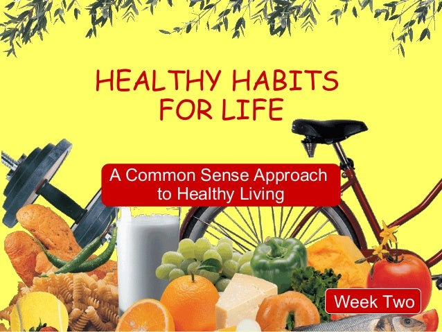 HEALTHY HABITS FOR LIFE A Common Sense Approach to Healthy Living  Week Two