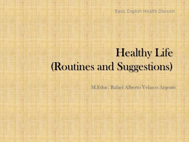 Basic English Health Division              Healthy Life(Routines and Suggestions)        M.Educ. Rafael Alberto Velasco Ar...