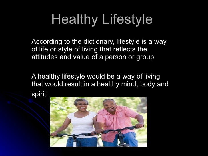 Healthy Lifestyle   According to the dictionary, lifestyle is a way of life or style of living that reflects the attitudes...