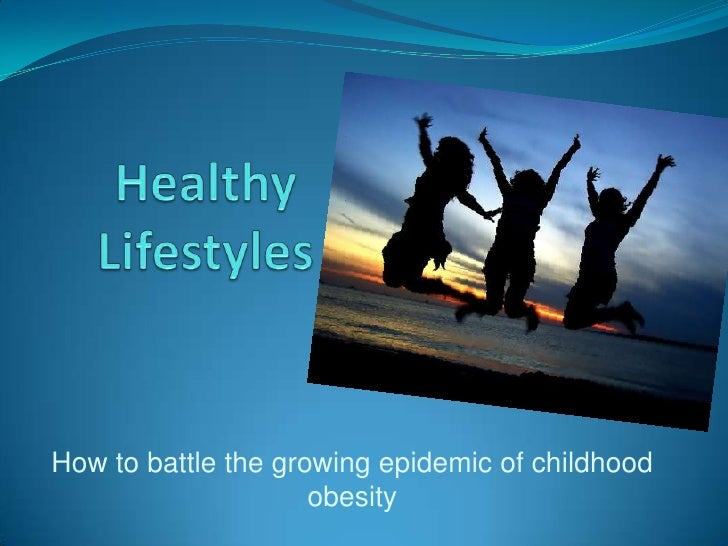 Healthy Lifestyles<br />How to battle the growing epidemic of childhood obesity<br />
