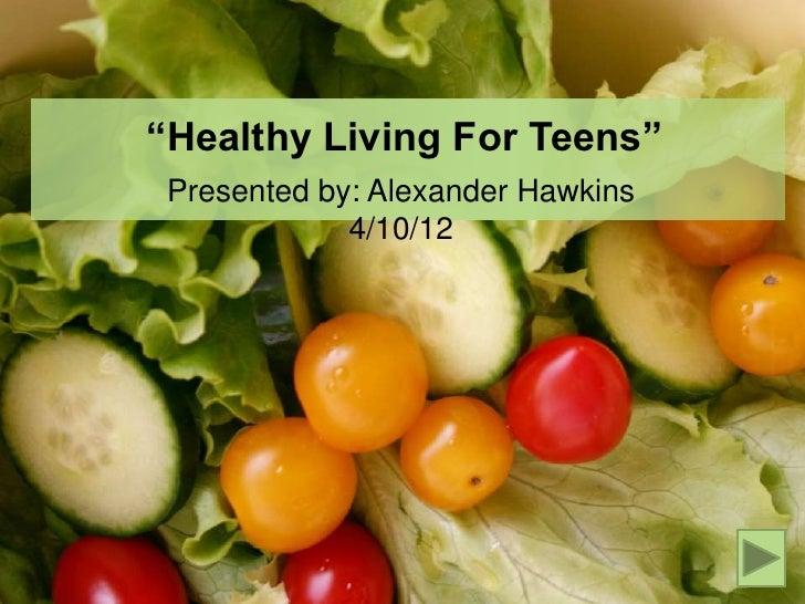 """""""Healthy Living For Teens"""" Presented by: Alexander Hawkins             4/10/12"""
