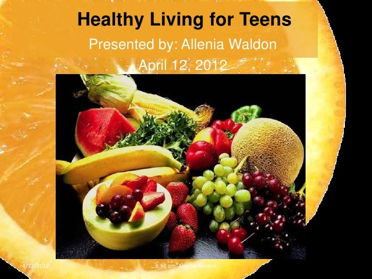 Healthy Living for Teens             Presented by: Allenia Waldon                    April 12, 20124/12/2012             8...