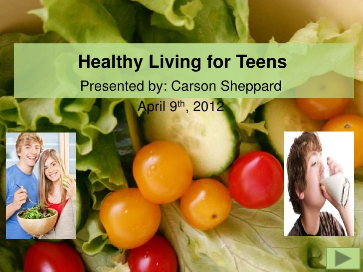 Healthy Living for TeensPresented by: Carson Sheppard        April 9th, 2012