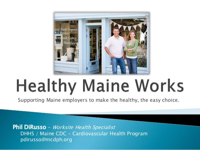 Supporting Maine employers to make the healthy, the easy choice.Phil DiRusso - Worksite Health Specialist   DHHS / Maine C...