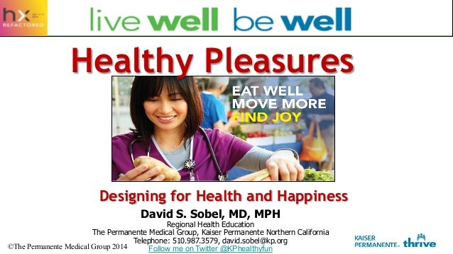 Designing for Health and Happiness David S. Sobel, MD, MPH Regional Health Education The Permanente Medical Group, Kaiser ...