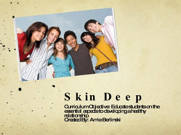 Skin Deep <ul><li>Curriculum Objective: Educate students on the essential aspects to developing a healthy relationship </l...