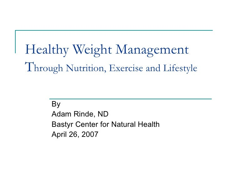 Healthy Weight Management T hrough Nutrition, Exercise and Lifestyle By Adam Rinde, ND Bastyr Center for Natural Health Ap...