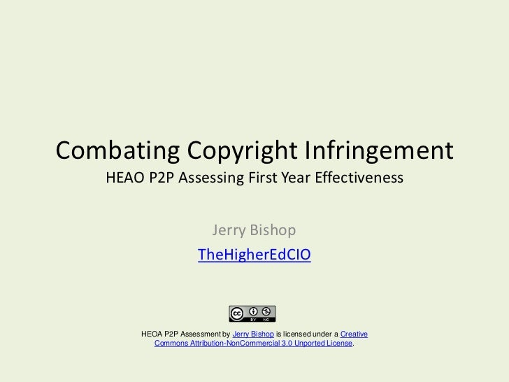 Combating Copyright Infringement HEAO P2P Assessing First Year Effectiveness<br />Jerry Bishop<br />TheHigherEdCIO<br />HE...
