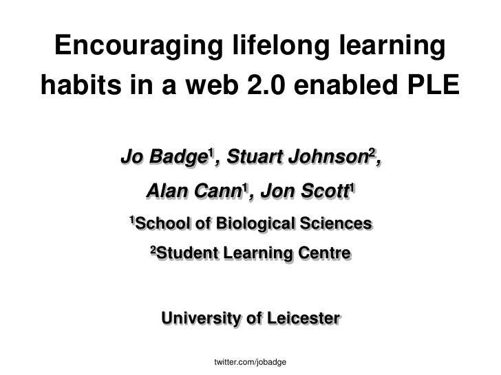 Encouraging lifelong learning habits in a web 2.0 enabled PLE       Jo Badge1, Stuart Johnson2,        Alan Cann1, Jon Sco...