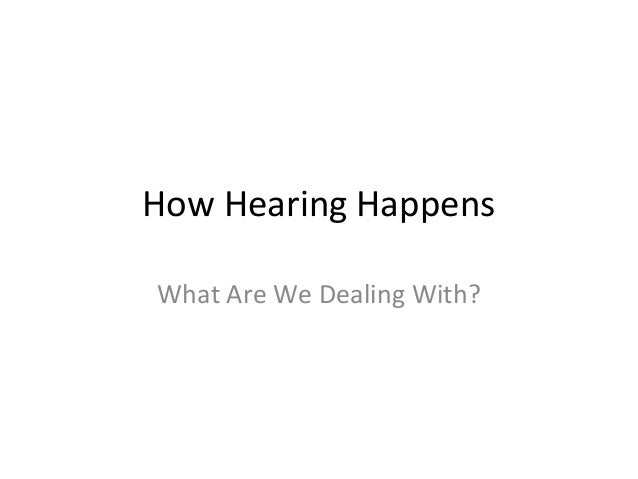 How Hearing Happens What Are We Dealing With?