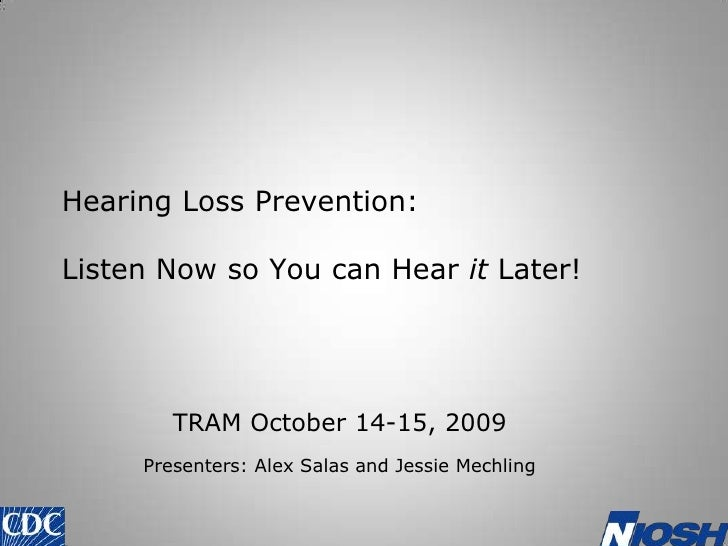 Hearing Loss Prevention: Listen Now so You can Hear it Later!<br />TRAM October 14-15, 2009<br />Presenters: Alex Salas an...