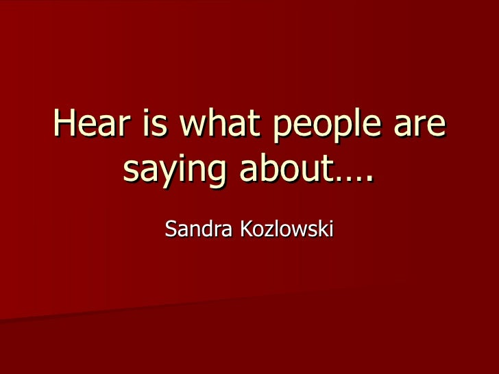 Hear is what people are saying about…. Sandra Kozlowski