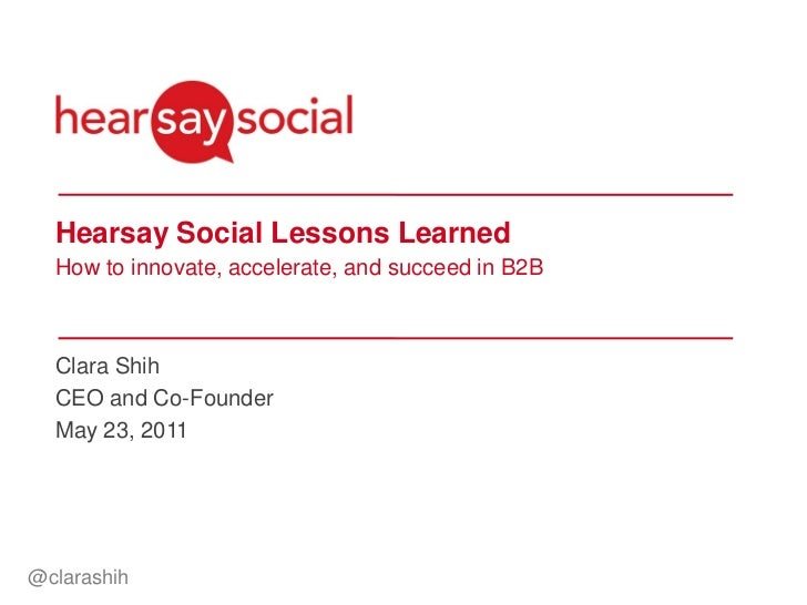 Hearsay Social Lessons Learned  How to innovate, accelerate, and succeed in B2B  Clara Shih  CEO and Co-Founder  May 23, 2...