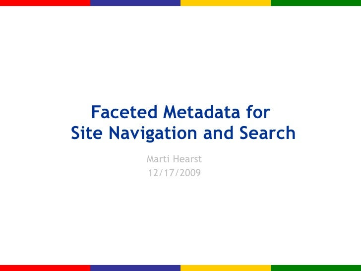 Faceted Metadata for  Site Navigation and Search Marti Hearst 12/17/2009