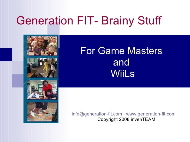 Generation FIT- Brainy Stuff For Game Masters  and  WiiLs [email_address]   www.generation-fit.com   Copyright 2008 invenT...