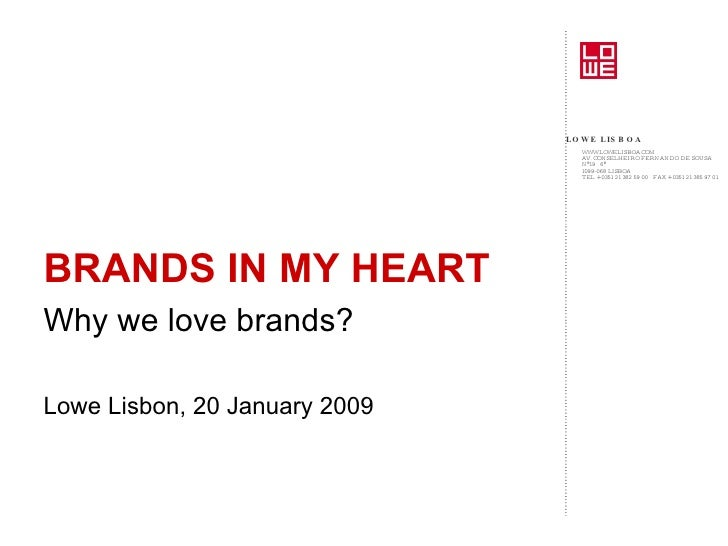 <ul><li>BRANDS IN MY HEART </li></ul><ul><li>Why we love brands? </li></ul><ul><li>Lowe Lisbon, 20 January 2009 </li></ul>