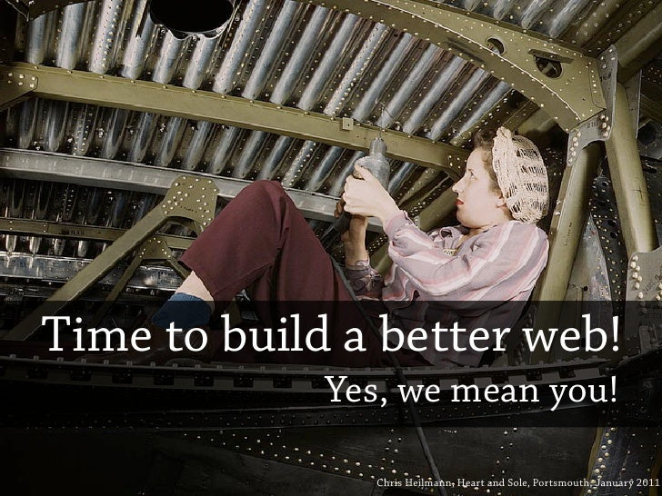 Time to build a better web!             Yes, we mean you!               Chris Heilmann, Heart and Sole, Portsmouth, Januar...