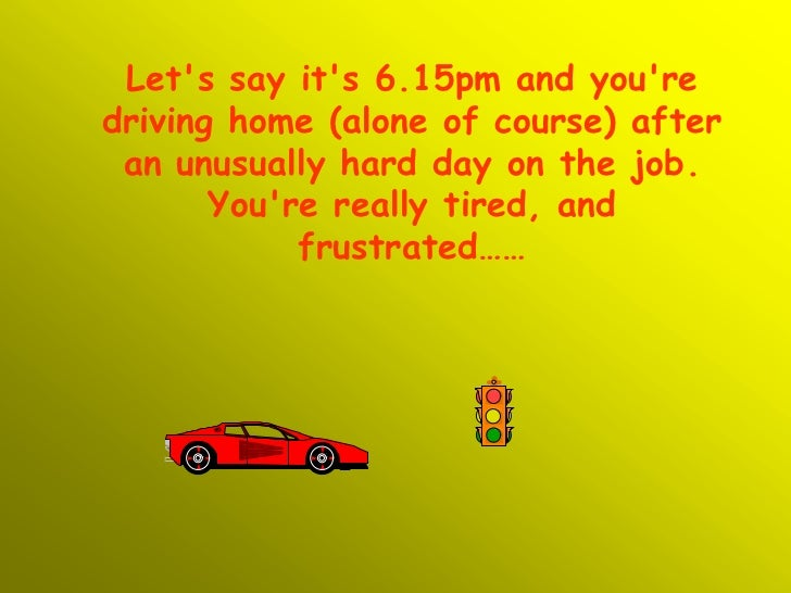 Lets say its 6.15pm and youredriving home (alone of course) after an unusually hard day on the job.       Youre really tir...