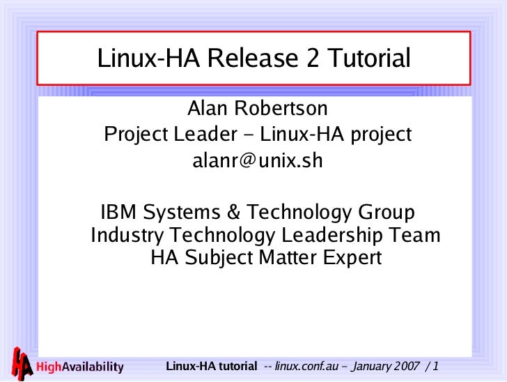 Linux-HA Release 2 Tutorial <ul><li>Alan Robertson </li></ul><ul><li>Project Leader – Linux-HA project </li></ul><ul><li>[...