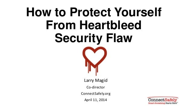 How to Protect Yourself From Heartbleed Security Flaw Larry Magid Co-director ConnectSafely.org April 11, 2014