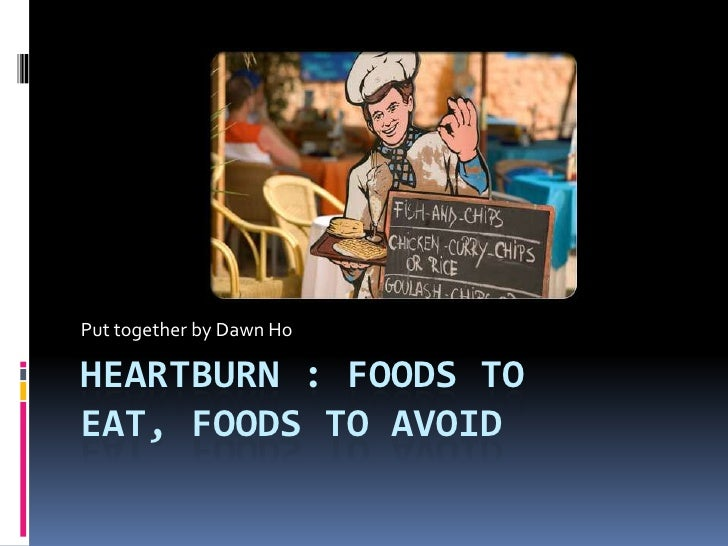 Put together by Dawn HoHEARTBURN : FOODS TOEAT, FOODS TO AVOID