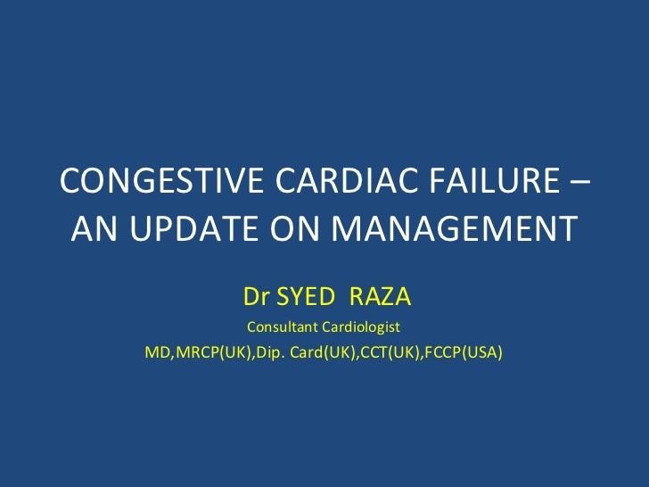 CONGESTIVE CARDIAC FAILURE – AN UPDATE ON MANAGEMENT Dr SYED  RAZA Consultant Cardiologist MD,MRCP(UK),Dip. Card(UK),CCT(U...