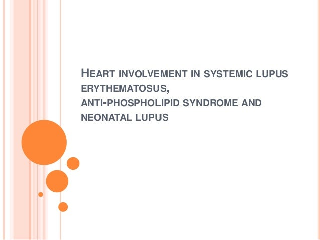 HEART INVOLVEMENT IN SYSTEMIC LUPUSERYTHEMATOSUS,ANTI-PHOSPHOLIPID SYNDROME ANDNEONATAL LUPUS