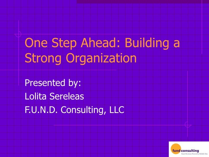 One Step Ahead: Building a Strong Organization Presented by: Lolita Sereleas F.U.N.D. Consulting, LLC