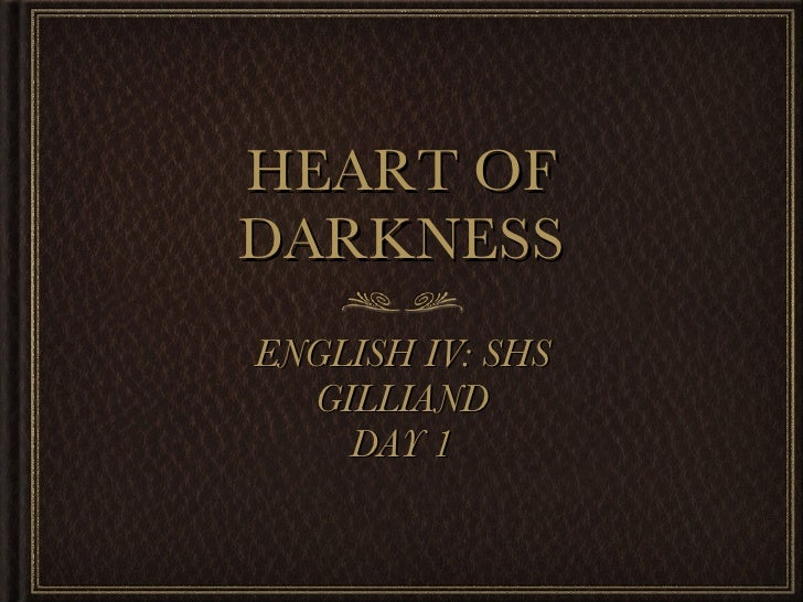 HEART OF DARKNESS <ul><li>ENGLISH IV: SHS </li></ul><ul><li>GILLIAND </li></ul><ul><li>DAY 1 </li></ul>