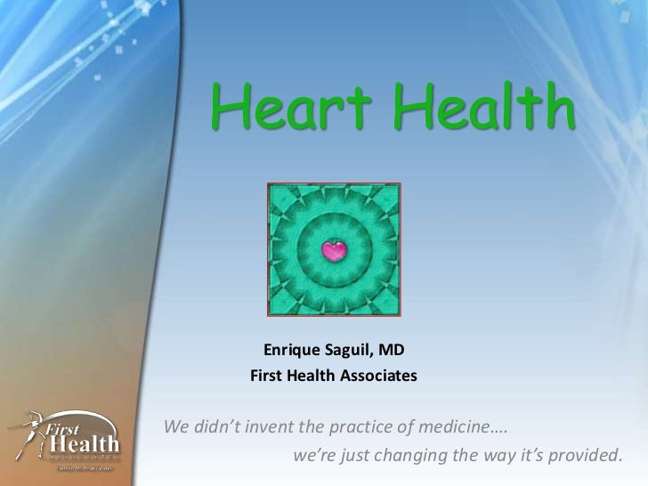 Heart Health            Enrique Saguil, MD          First Health AssociatesWe didn't invent the practice of medicine….    ...