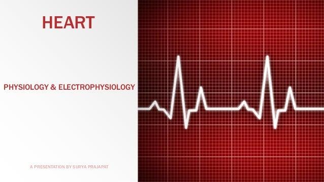HEART  PHYSIOLOGY & ELECTROPHYSIOLOGY  A PRESENTATION BY SURYA PRAJAPAT