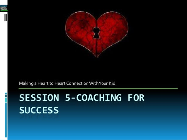SESSION 5-COACHING FORSUCCESSMaking a Heart to Heart Connection WithYour Kid