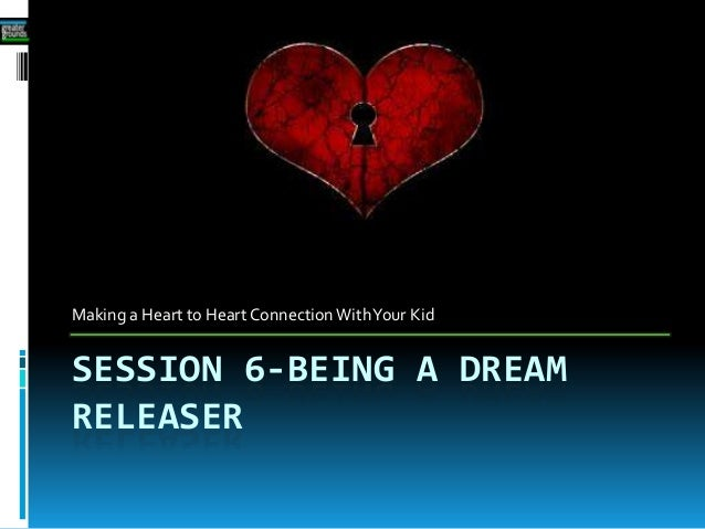 SESSION 6-BEING A DREAMRELEASERMaking a Heart to Heart Connection WithYour Kid