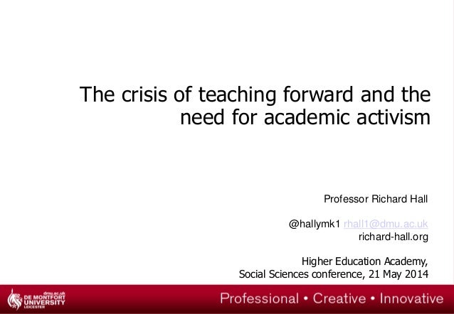 The crisis of teaching forward and the need for academic activism Professor Richard Hall @hallymk1 rhall1@dmu.ac.uk richar...