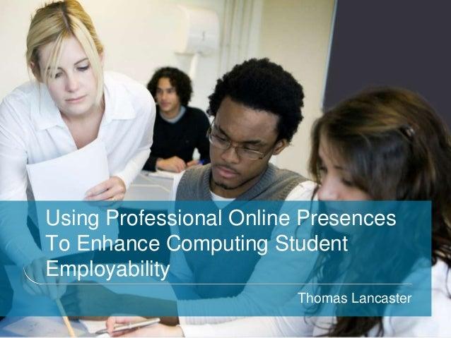 Using Professional Online PresencesTo Enhance Computing StudentEmployability                         Thomas Lancaster