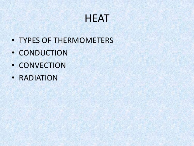 HEAT • TYPES OF THERMOMETERS • CONDUCTION • CONVECTION • RADIATION