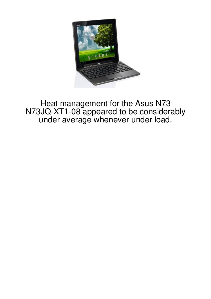 Heat management for the Asus N73N73JQ-XT1-08 appeared to be considerably   under average whenever under load.