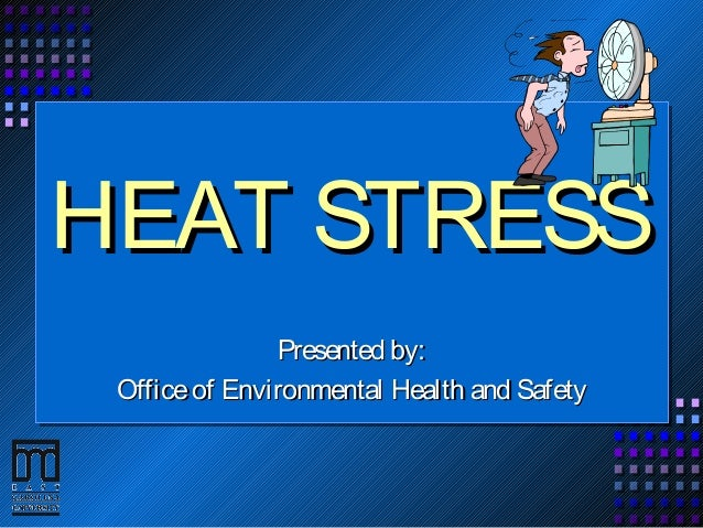HEAT STRESSHEAT STRESS Presented by:Presented by: Officeof Environmental Health and SafetyOfficeof Environmental Health an...