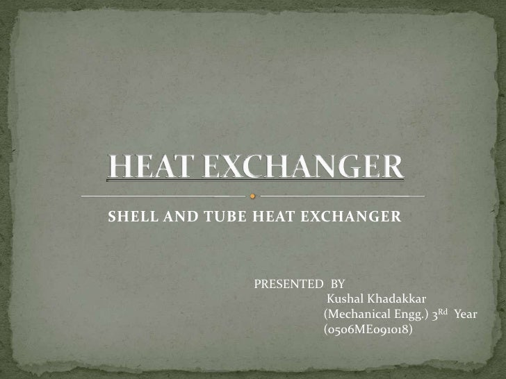 SHELL AND TUBE HEAT EXCHANGER              PRESENTED BY                        Kushal Khadakkar                       (Mec...
