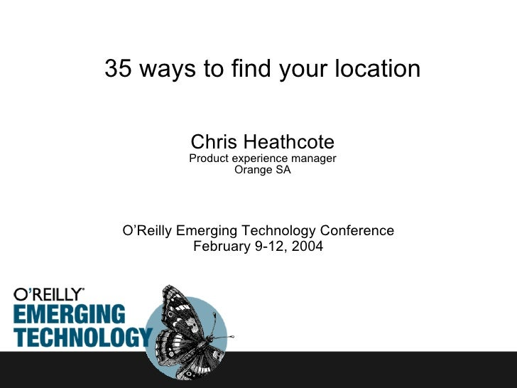 35 ways to find your location Chris Heathcote Product experience manager Orange SA O'Reilly Emerging Technology Conference...