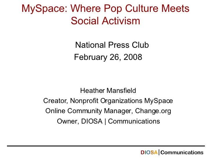 MySpace: Where Pop Culture Meets Social Activism National Press Club February 26, 2008 Heather Mansfield Creator, Nonprofi...