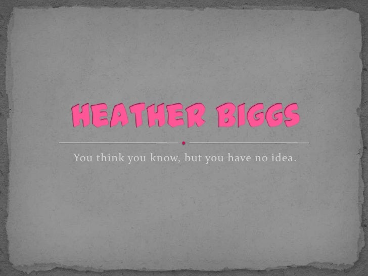 You think you know, but you have no idea.<br />Heather Biggs<br />