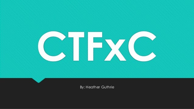 CTFxC By: Heather Guthrie