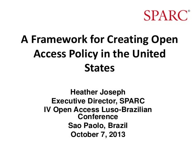 A Framework for Creating Open Access Policy in the United States Heather Joseph Executive Director, SPARC IV Open Access L...