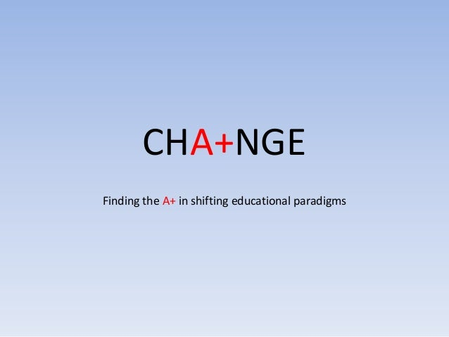 CHA+NGE Finding the A+ in shifting educational paradigms