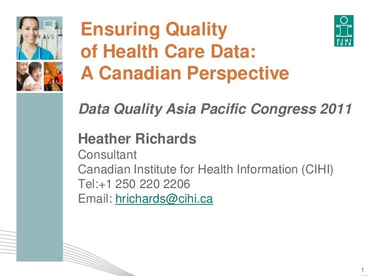 Ensuring Qualityof Health Care Data:A Canadian PerspectiveData Quality Asia Pacific Congress 2011Heather RichardsConsultan...